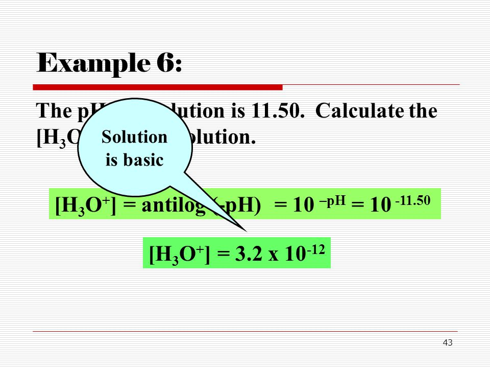Example 6: The pH of a solution is 11.50. Calculate the [H3O+] for this solution. Solution is basic.